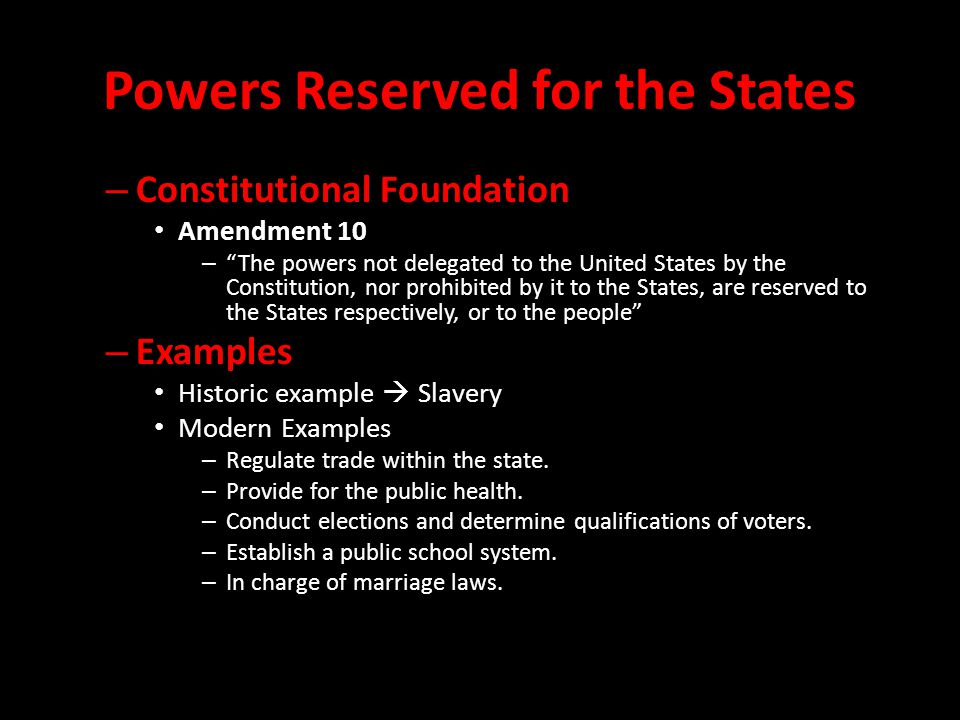 Powers Reserved for the States – Constitutional Foundation Amendment 10 – The powers not delegated to the United States by the Constitution, nor prohibited by it to the States, are reserved to the States respectively, or to the people – Examples Historic example  Slavery Modern Examples – Regulate trade within the state.