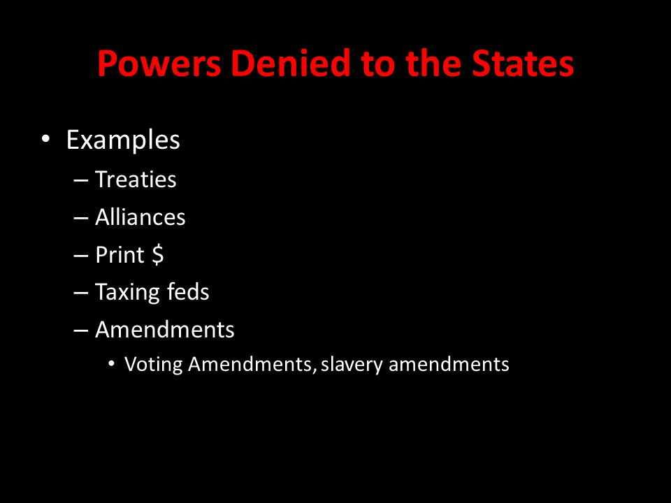 Powers Denied to the States Examples – Treaties – Alliances – Print $ – Taxing feds – Amendments Voting Amendments, slavery amendments