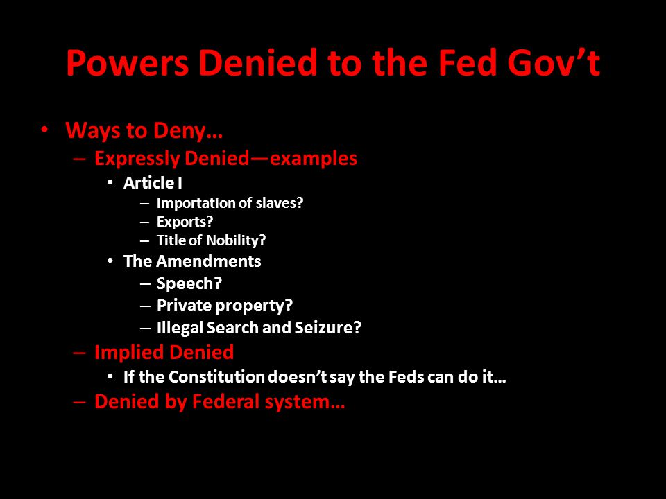 Powers Denied to the Fed Gov't Ways to Deny… – Expressly Denied—examples Article I – Importation of slaves.