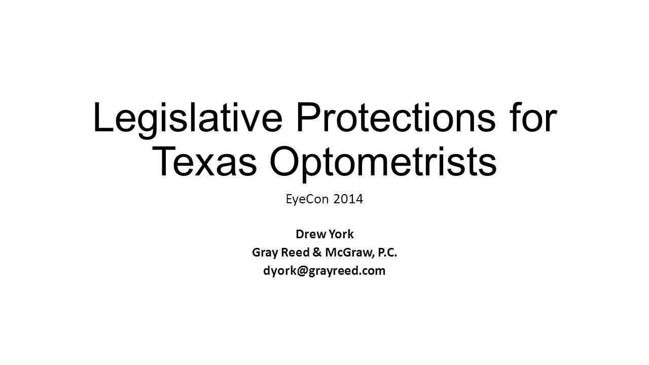 Legislative Protections for Texas Optometrists EyeCon 2014 Drew York Gray Reed & McGraw, P.C.