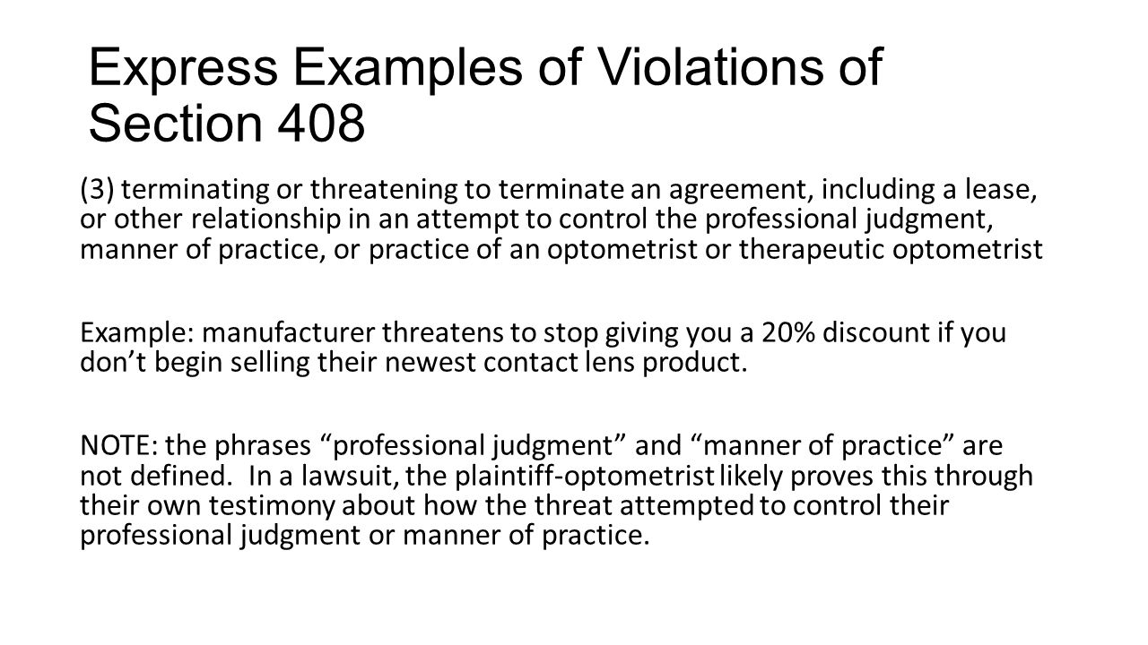 Express Examples of Violations of Section 408 (3) terminating or threatening to terminate an agreement, including a lease, or other relationship in an attempt to control the professional judgment, manner of practice, or practice of an optometrist or therapeutic optometrist Example: manufacturer threatens to stop giving you a 20% discount if you don't begin selling their newest contact lens product.