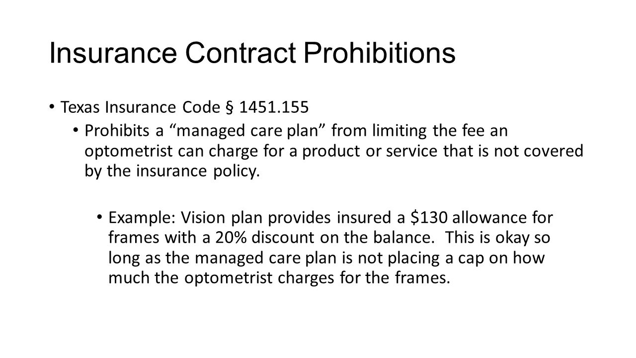 Insurance Contract Prohibitions Texas Insurance Code § 1451.155 Prohibits a managed care plan from limiting the fee an optometrist can charge for a product or service that is not covered by the insurance policy.