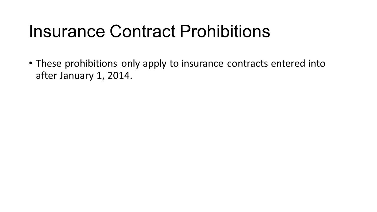 Insurance Contract Prohibitions These prohibitions only apply to insurance contracts entered into after January 1, 2014.