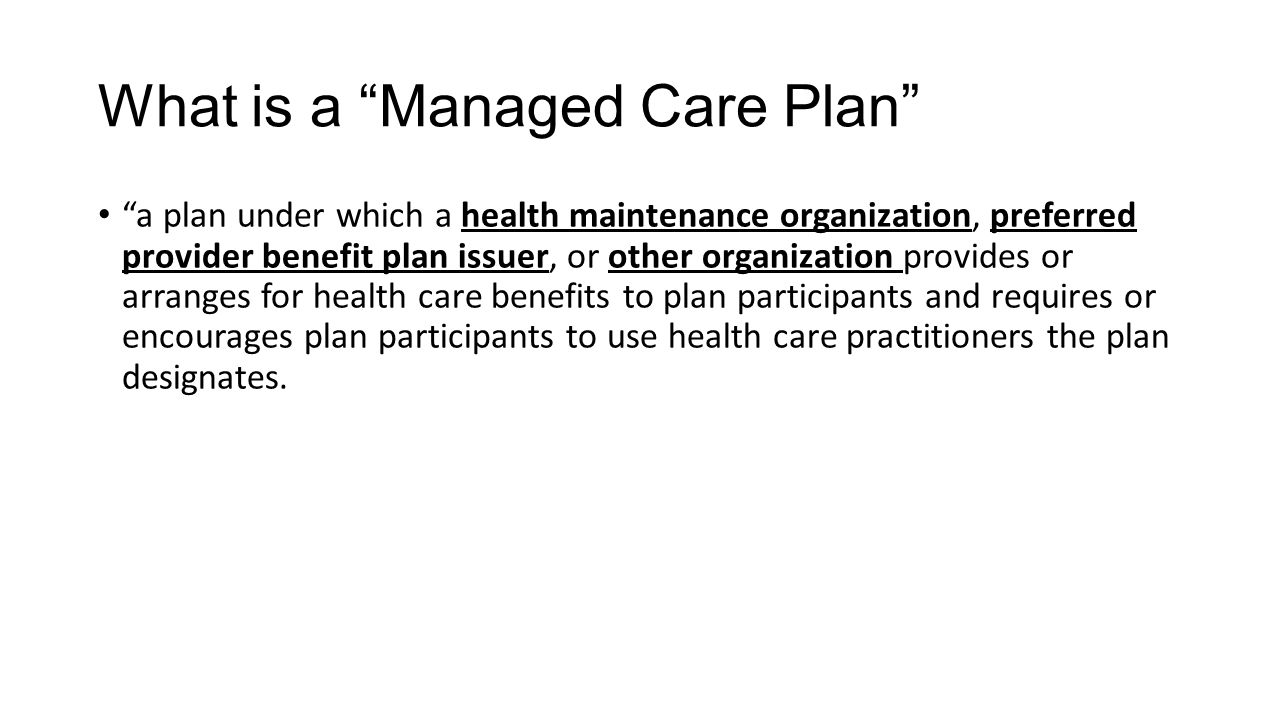 What is a Managed Care Plan a plan under which a health maintenance organization, preferred provider benefit plan issuer, or other organization provides or arranges for health care benefits to plan participants and requires or encourages plan participants to use health care practitioners the plan designates.