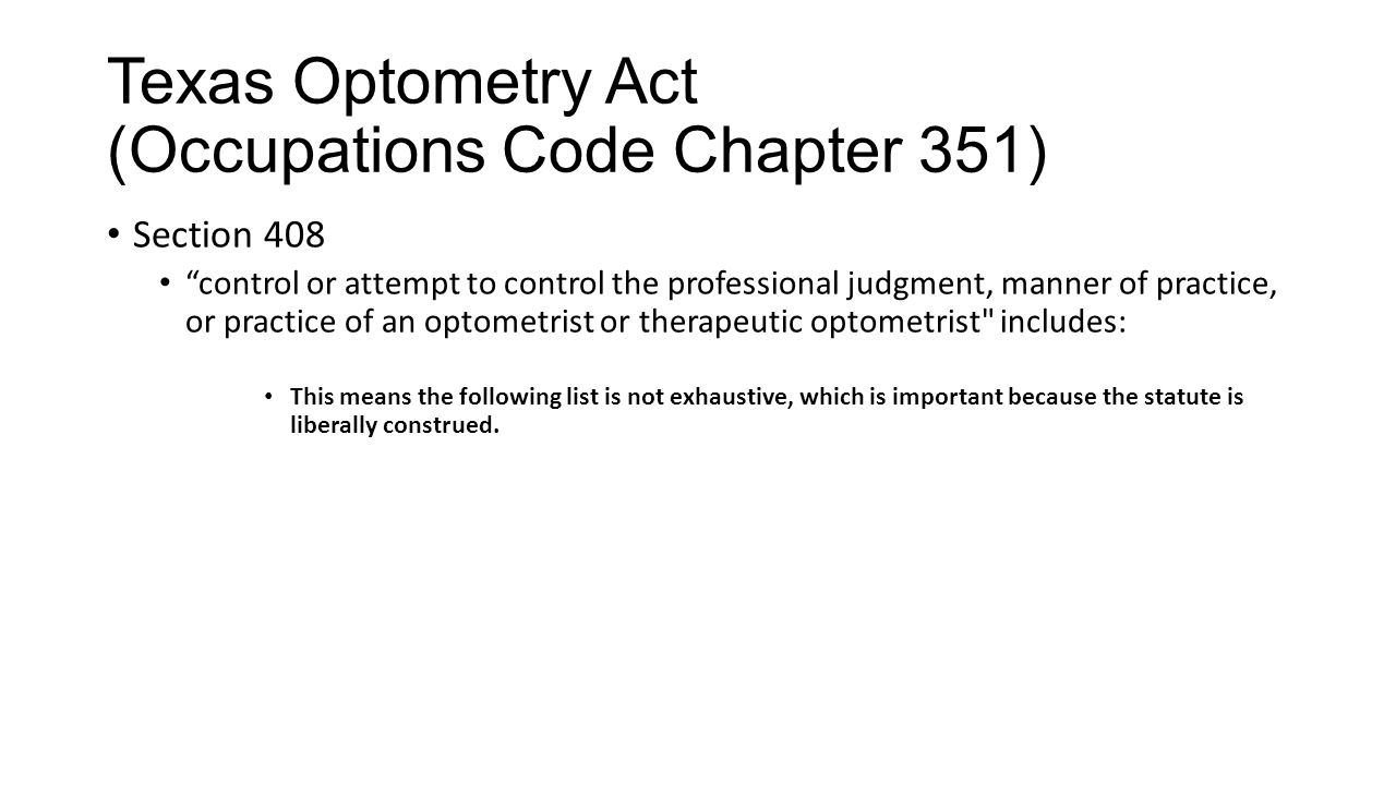 Texas Optometry Act (Occupations Code Chapter 351) Section 408 control or attempt to control the professional judgment, manner of practice, or practice of an optometrist or therapeutic optometrist includes: This means the following list is not exhaustive, which is important because the statute is liberally construed.