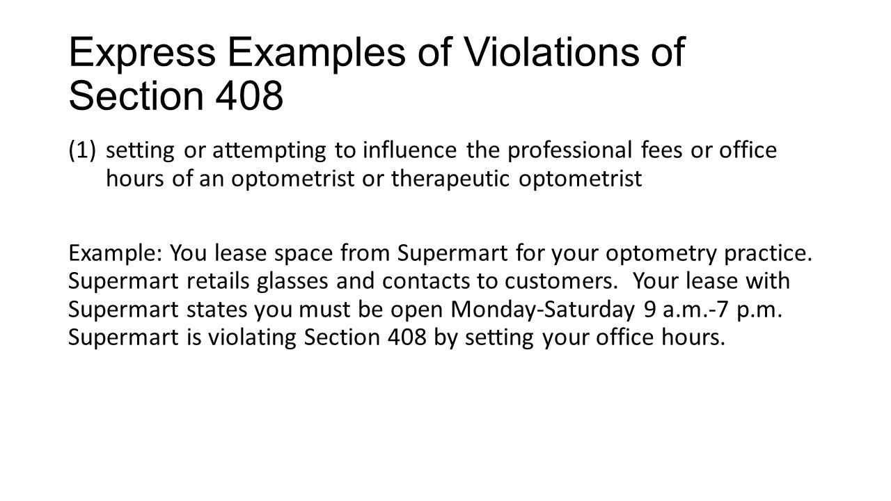 Express Examples of Violations of Section 408 (1)setting or attempting to influence the professional fees or office hours of an optometrist or therapeutic optometrist Example: You lease space from Supermart for your optometry practice.