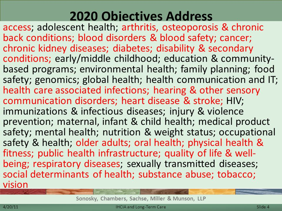 2020 Objectives Address access; adolescent health; arthritis, osteoporosis & chronic back conditions; blood disorders & blood safety; cancer; chronic kidney diseases; diabetes; disability & secondary conditions; early/middle childhood; education & community- based programs; environmental health; family planning; food safety; genomics; global health; health communication and IT; health care associated infections; hearing & other sensory communication disorders; heart disease & stroke; HIV; immunizations & infectious diseases; injury & violence prevention; maternal, infant & child health; medical product safety; mental health; nutrition & weight status; occupational safety & health; older adults; oral health; physical health & fitness; public health infrastructure; quality of life & well- being; respiratory diseases; sexually transmitted diseases; social determinants of health; substance abuse; tobacco; vision 4/20/11IHCIA and Long-Term Care Slide 4 Sonosky, Chambers, Sachse, Miller & Munson, LLP