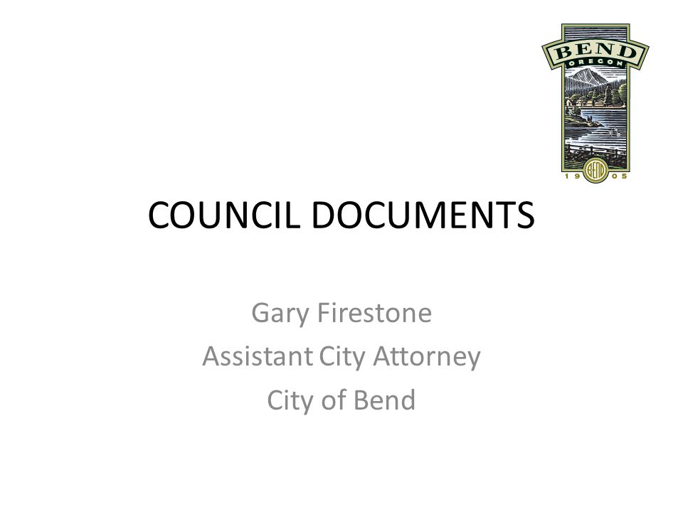 COUNCIL DOCUMENTS Gary Firestone Assistant City Attorney City of Bend