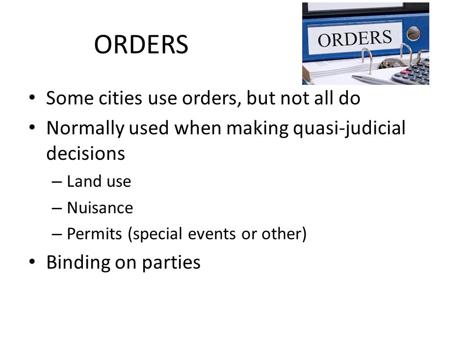 ORDERS Some cities use orders, but not all do Normally used when making quasi-judicial decisions – Land use – Nuisance – Permits (special events or other) Binding on parties