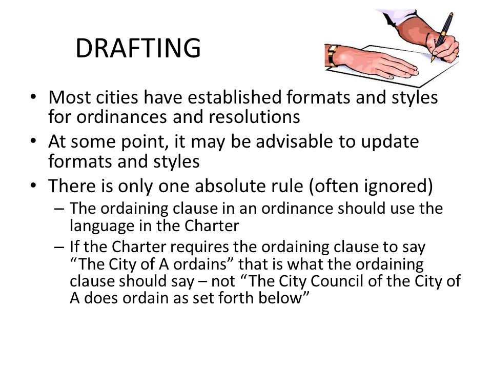 DRAFTING Most cities have established formats and styles for ordinances and resolutions At some point, it may be advisable to update formats and style