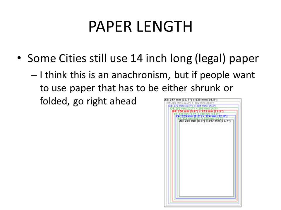 PAPER LENGTH Some Cities still use 14 inch long (legal) paper – I think this is an anachronism, but if people want to use paper that has to be either