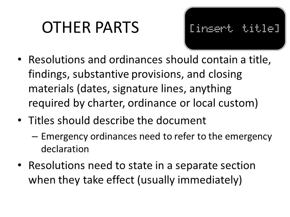 OTHER PARTS Resolutions and ordinances should contain a title, findings, substantive provisions, and closing materials (dates, signature lines, anything required by charter, ordinance or local custom) Titles should describe the document – Emergency ordinances need to refer to the emergency declaration Resolutions need to state in a separate section when they take effect (usually immediately)