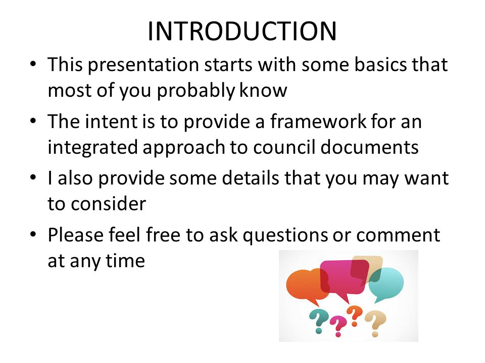 INTRODUCTION This presentation starts with some basics that most of you probably know The intent is to provide a framework for an integrated approach to council documents I also provide some details that you may want to consider Please feel free to ask questions or comment at any time