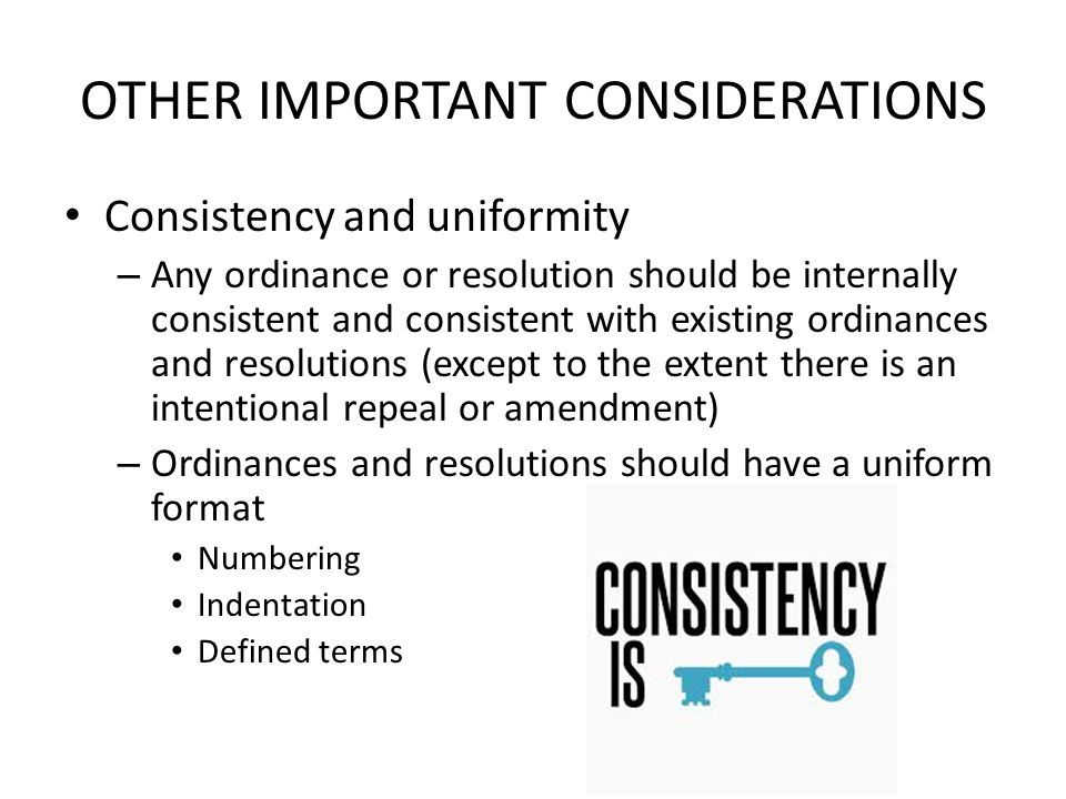 OTHER IMPORTANT CONSIDERATIONS Consistency and uniformity – Any ordinance or resolution should be internally consistent and consistent with existing o