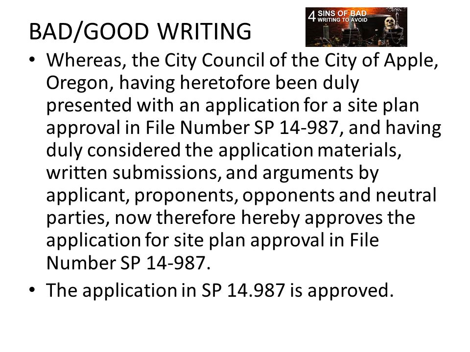 BAD/GOOD WRITING Whereas, the City Council of the City of Apple, Oregon, having heretofore been duly presented with an application for a site plan approval in File Number SP 14-987, and having duly considered the application materials, written submissions, and arguments by applicant, proponents, opponents and neutral parties, now therefore hereby approves the application for site plan approval in File Number SP 14-987.