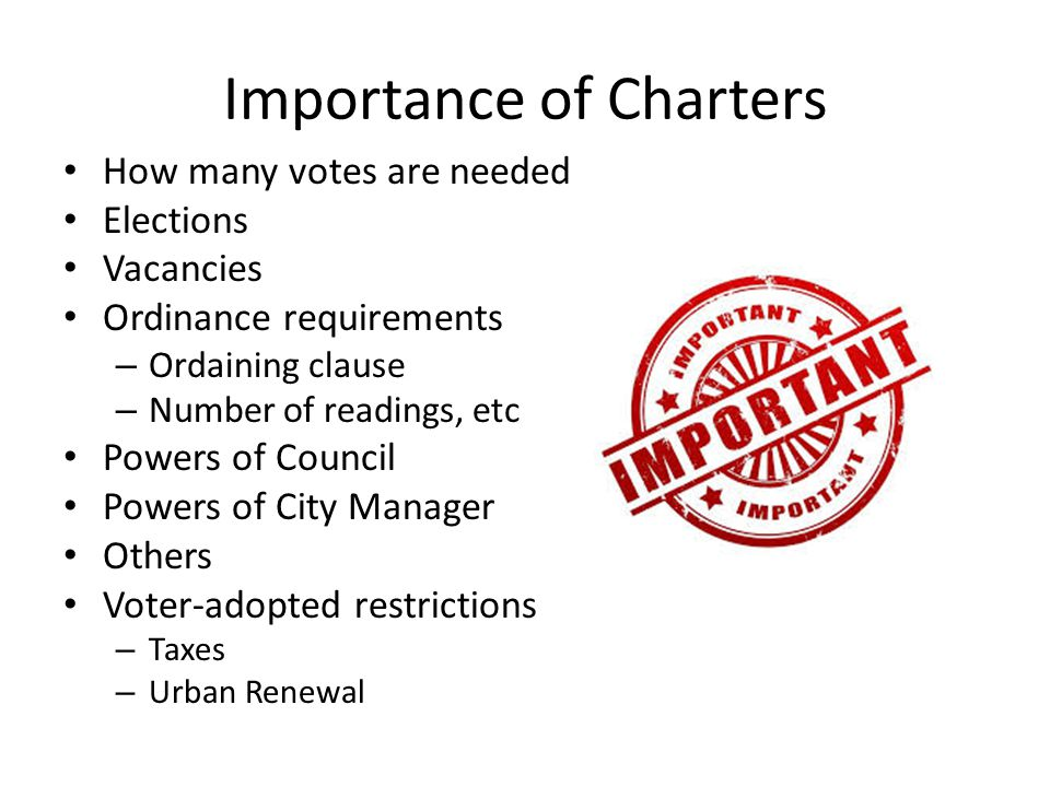 Importance of Charters How many votes are needed Elections Vacancies Ordinance requirements – Ordaining clause – Number of readings, etc Powers of Council Powers of City Manager Others Voter-adopted restrictions – Taxes – Urban Renewal