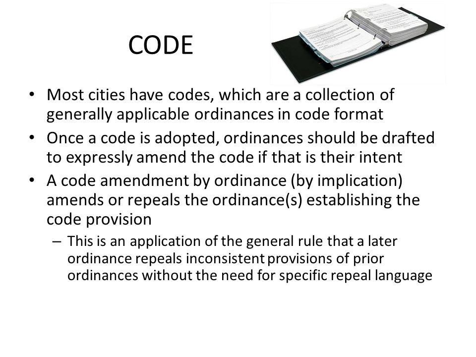 Code Considerations Codes should be internally consistent Codes should have a uniform format Take advantage of having a code to avoid repetitive language – For example, define City and City Manager only once and use the defined terms Cross-reference as appropriate, but be careful of amendments that may make the cross-reference inaccurate