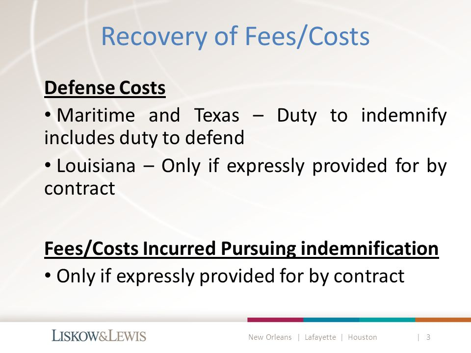 New Orleans | Lafayette | Houston | 3 Vessel Operations Present Special Issues if Maritime Law Applies Lanasse - indemnity for claims directly or indirectly connected with the possession, navigation, management and operation of the vessel Smith - indemnity for any claim that arises out of or is incident to the performance [of the charter] Platform owner wears two hats: 1.Vessel Charterer 2.Platform Owner