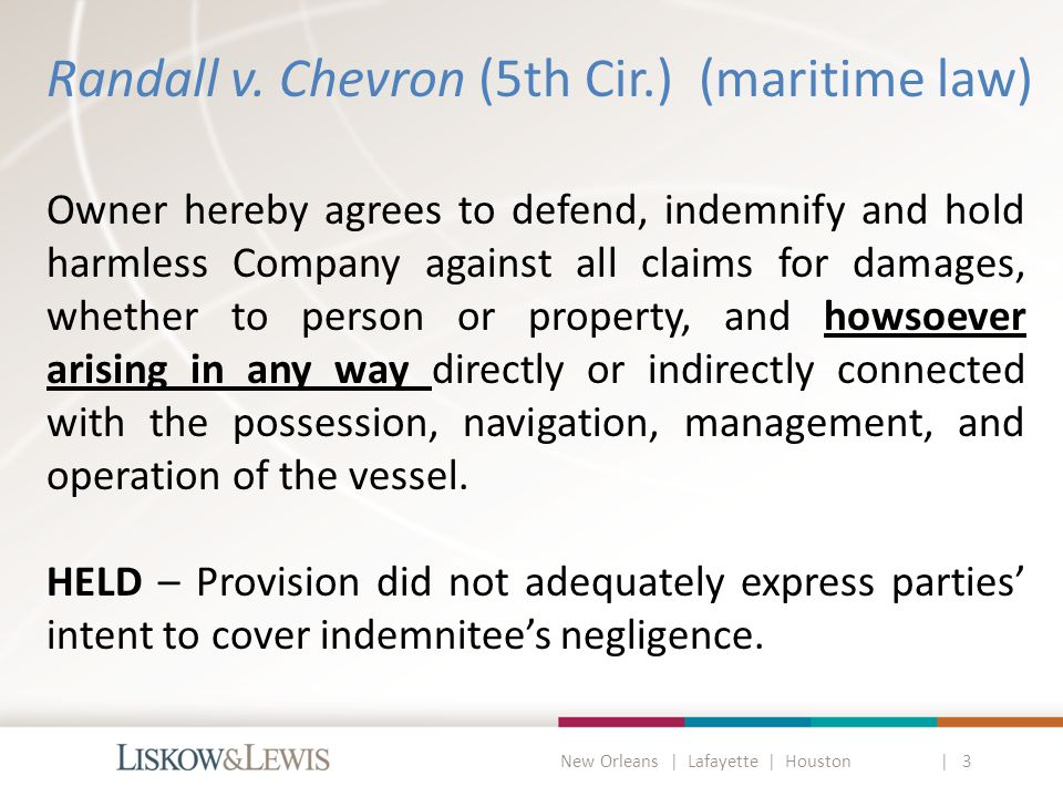 New Orleans | Lafayette | Houston | 3 Texas Oilfield Anti-Indemnity Act ( TOAIA ) Applies to property damage and personal injury/death Exceptions for indemnity supported by insurance unilateral indemnity ($500,000) mutual indemnity (up to amount of insurance obtained for the benefit of the other party as indemnitee ) – no longer required to specify equal amounts Unilateral and Mutual indemnities have specific definitions.
