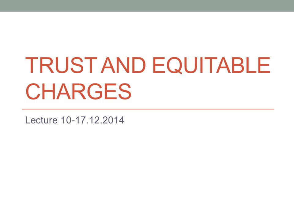 TRUST AND EQUITABLE CHARGES Lecture 10-17.12.2014