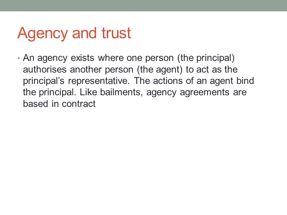 Agency and trust An agency exists where one person (the principal) authorises another person (the agent) to act as the principal's representative.