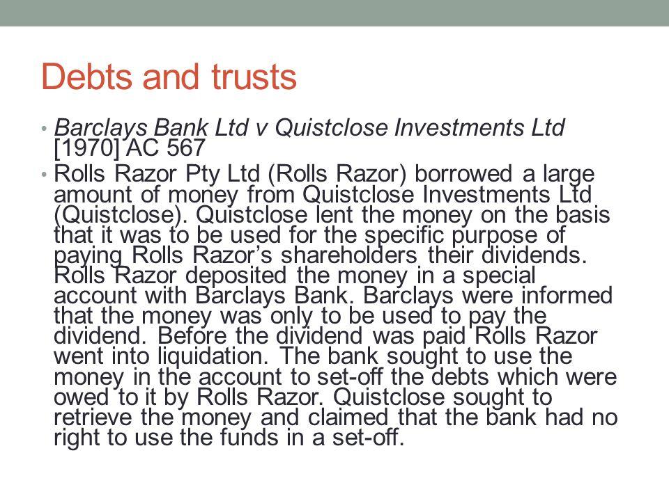 Debts and trusts Barclays Bank Ltd v Quistclose Investments Ltd [1970] AC 567 Rolls Razor Pty Ltd (Rolls Razor) borrowed a large amount of money from Quistclose Investments Ltd (Quistclose).