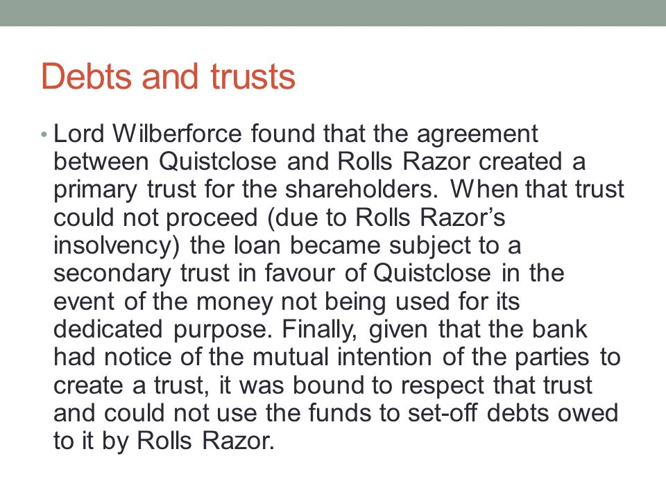 Debts and trusts Lord Wilberforce found that the agreement between Quistclose and Rolls Razor created a primary trust for the shareholders.