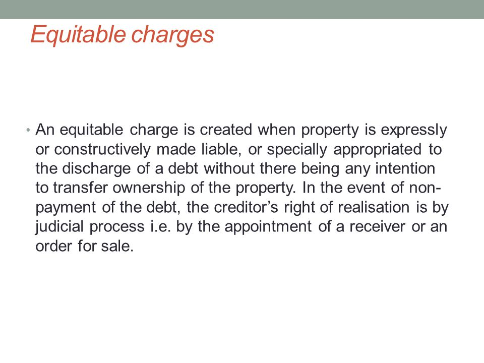Equitable charges An equitable charge is created when property is expressly or constructively made liable, or specially appropriated to the discharge of a debt without there being any intention to transfer ownership of the property.