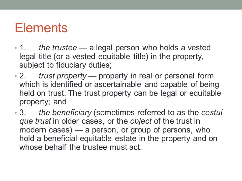 Elements 1.the trustee — a legal person who holds a vested legal title (or a vested equitable title) in the property, subject to fiduciary duties; 2.trust property — property in real or personal form which is identified or ascertainable and capable of being held on trust.