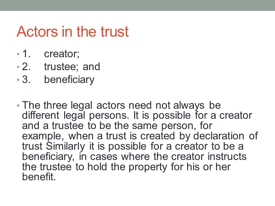 Actors in the trust 1.creator; 2.trustee; and 3.beneficiary The three legal actors need not always be different legal persons.