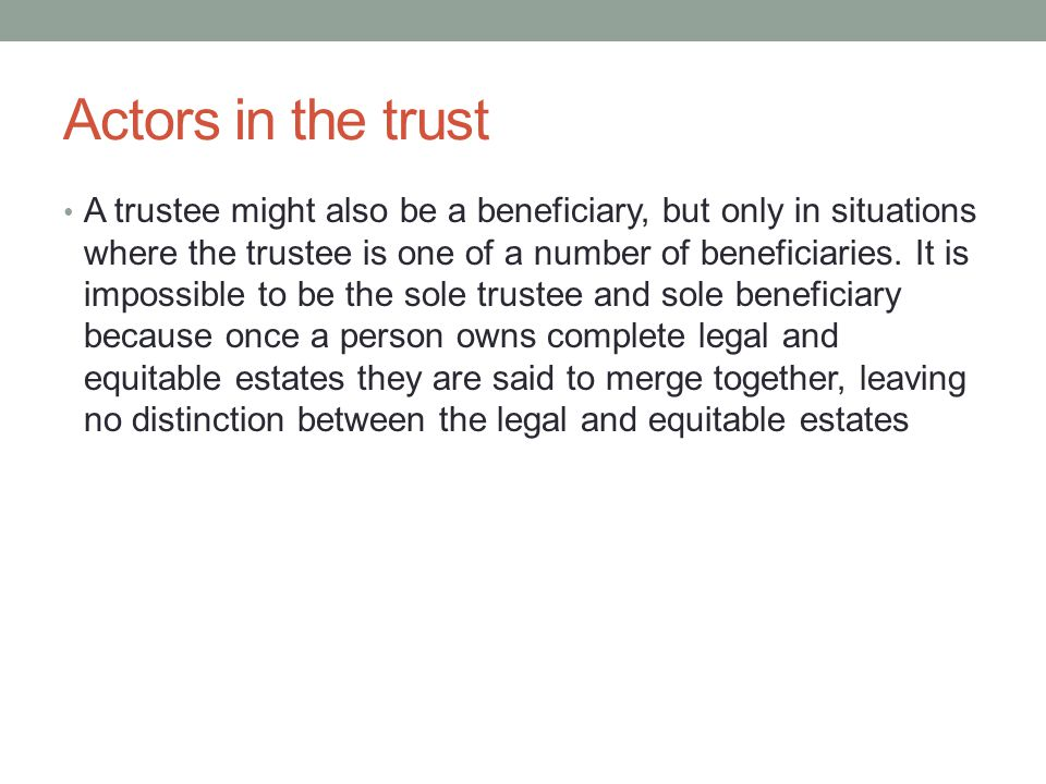 Actors in the trust A trustee might also be a beneficiary, but only in situations where the trustee is one of a number of beneficiaries.