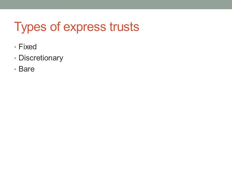 Types of express trusts Fixed Discretionary Bare