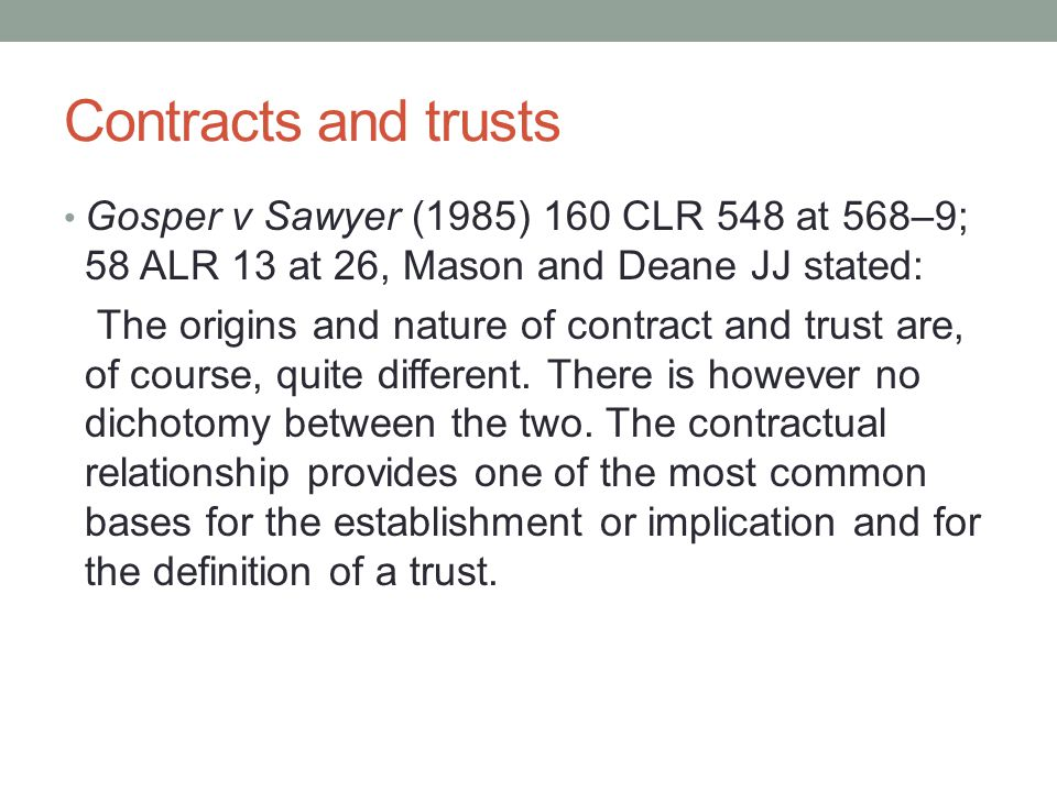 Contracts and trusts Gosper v Sawyer (1985) 160 CLR 548 at 568–9; 58 ALR 13 at 26, Mason and Deane JJ stated: The origins and nature of contract and trust are, of course, quite different.