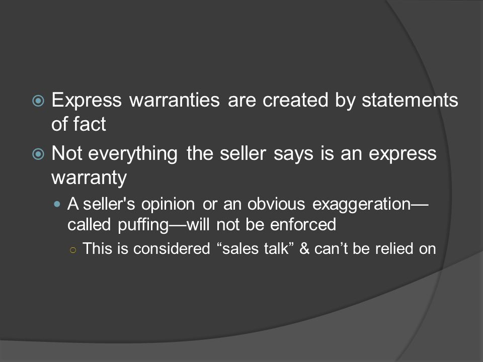  Express warranties are created by statements of fact  Not everything the seller says is an express warranty A seller's opinion or an obvious exagge