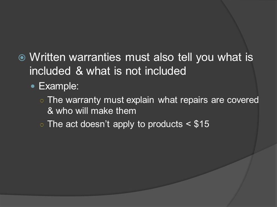  Written warranties must also tell you what is included & what is not included Example: ○ The warranty must explain what repairs are covered & who wi