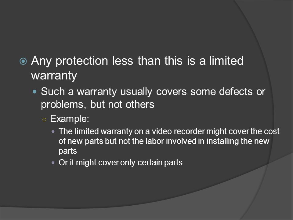  Any protection less than this is a limited warranty Such a warranty usually covers some defects or problems, but not others ○ Example: The limited w