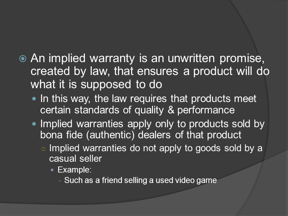  An implied warranty is an unwritten promise, created by law, that ensures a product will do what it is supposed to do In this way, the law requires
