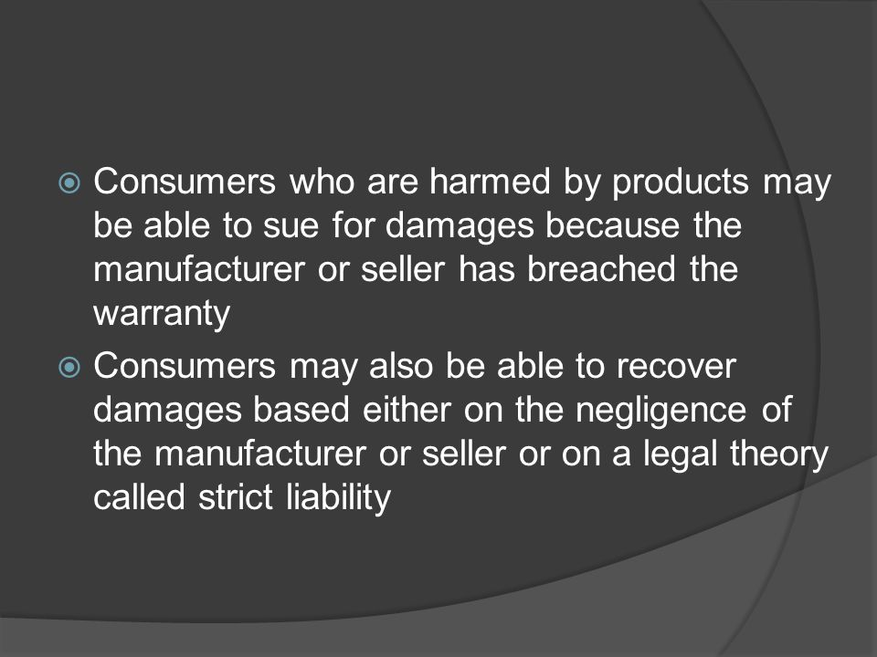  Consumers who are harmed by products may be able to sue for damages because the manufacturer or seller has breached the warranty  Consumers may als