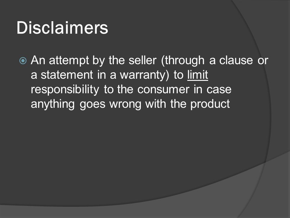 Disclaimers  An attempt by the seller (through a clause or a statement in a warranty) to limit responsibility to the consumer in case anything goes w
