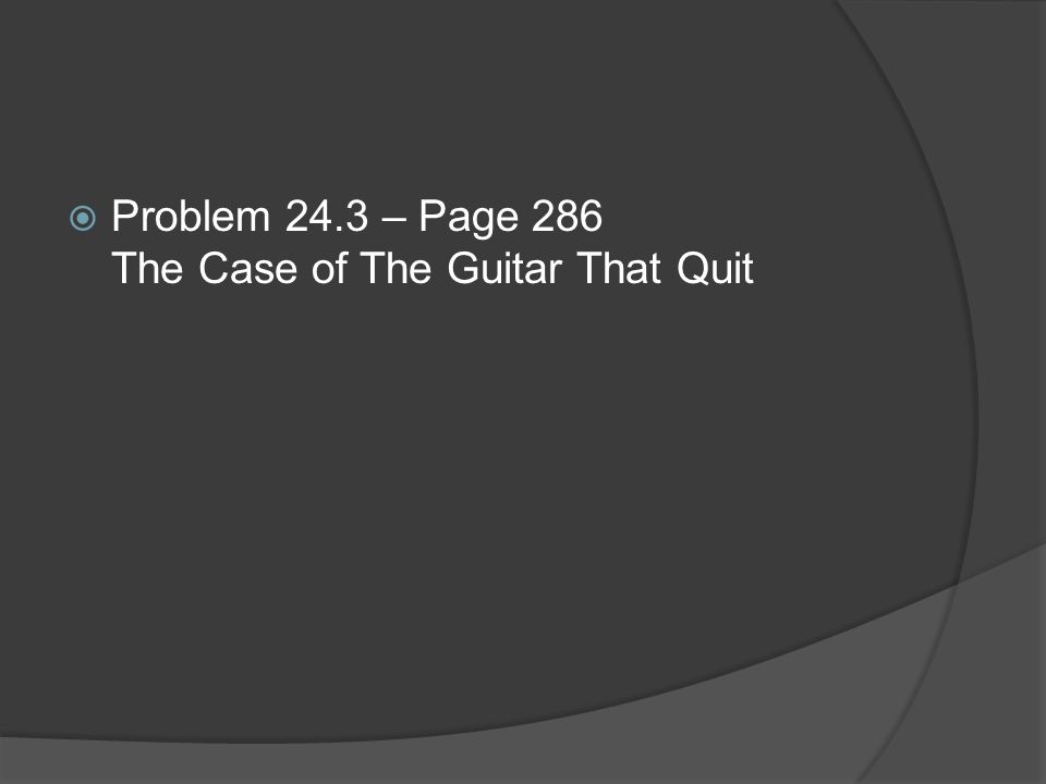  Problem 24.3 – Page 286 The Case of The Guitar That Quit