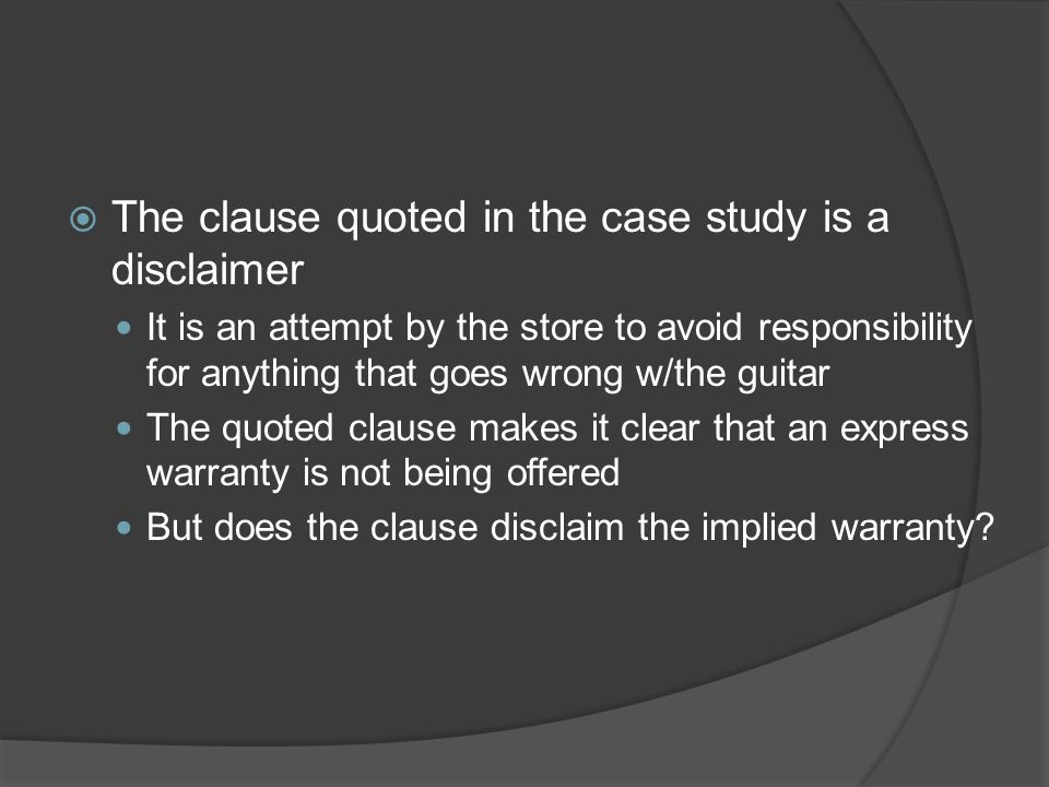  The clause quoted in the case study is a disclaimer It is an attempt by the store to avoid responsibility for anything that goes wrong w/the guitar