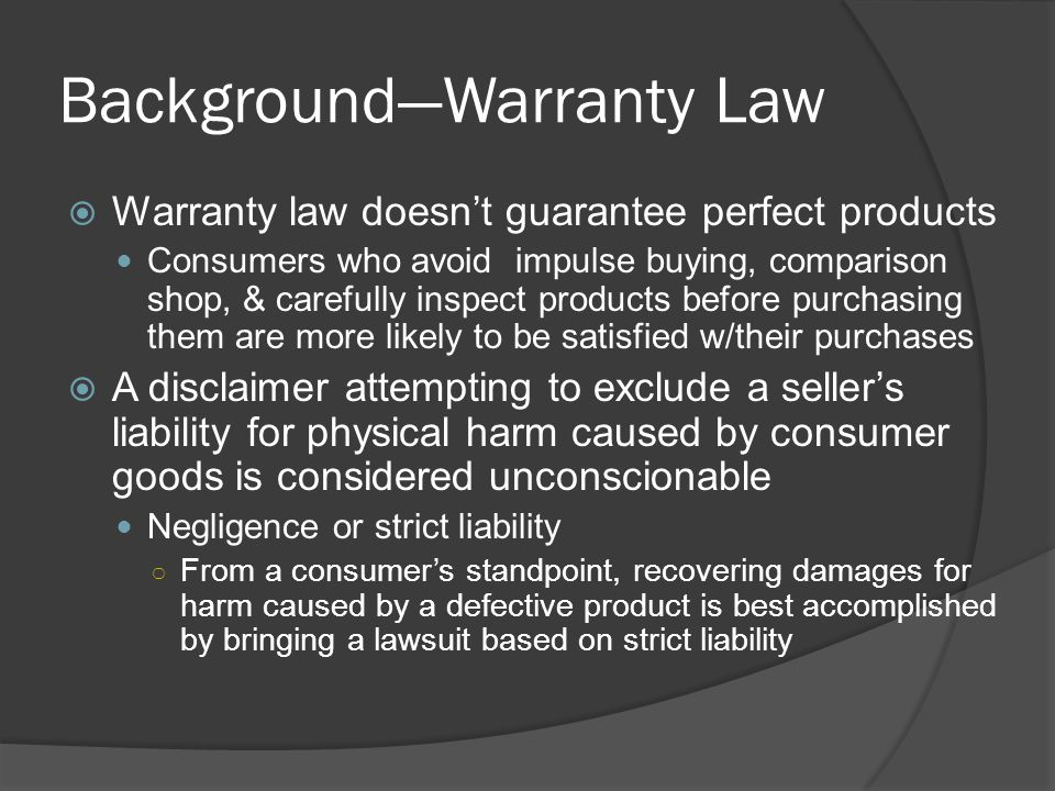Background—Warranty Law  Warranty law doesn't guarantee perfect products Consumers who avoid impulse buying, comparison shop, & carefully inspect pro