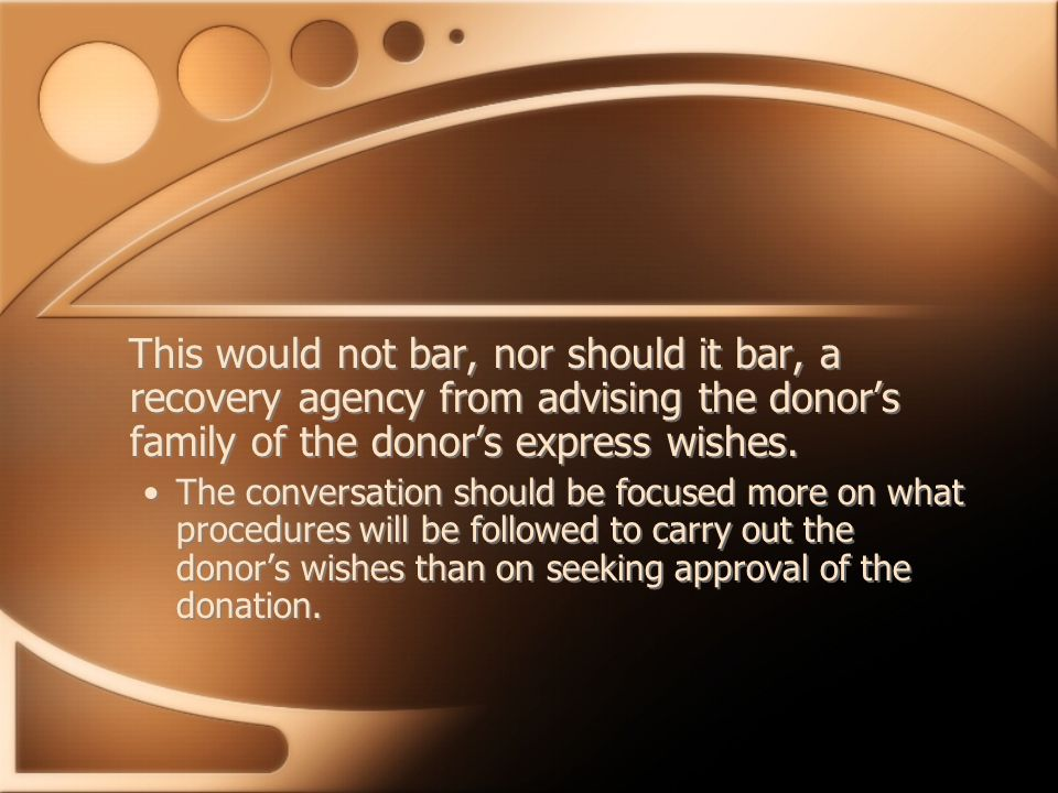 This would not bar, nor should it bar, a recovery agency from advising the donor's family of the donor's express wishes. The conversation should be fo