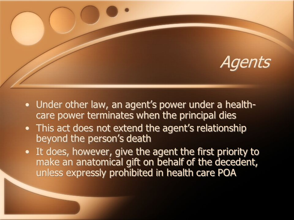Agents Under other law, an agent's power under a health- care power terminates when the principal dies This act does not extend the agent's relationship beyond the person's death It does, however, give the agent the first priority to make an anatomical gift on behalf of the decedent, unless expressly prohibited in health care POA Under other law, an agent's power under a health- care power terminates when the principal dies This act does not extend the agent's relationship beyond the person's death It does, however, give the agent the first priority to make an anatomical gift on behalf of the decedent, unless expressly prohibited in health care POA