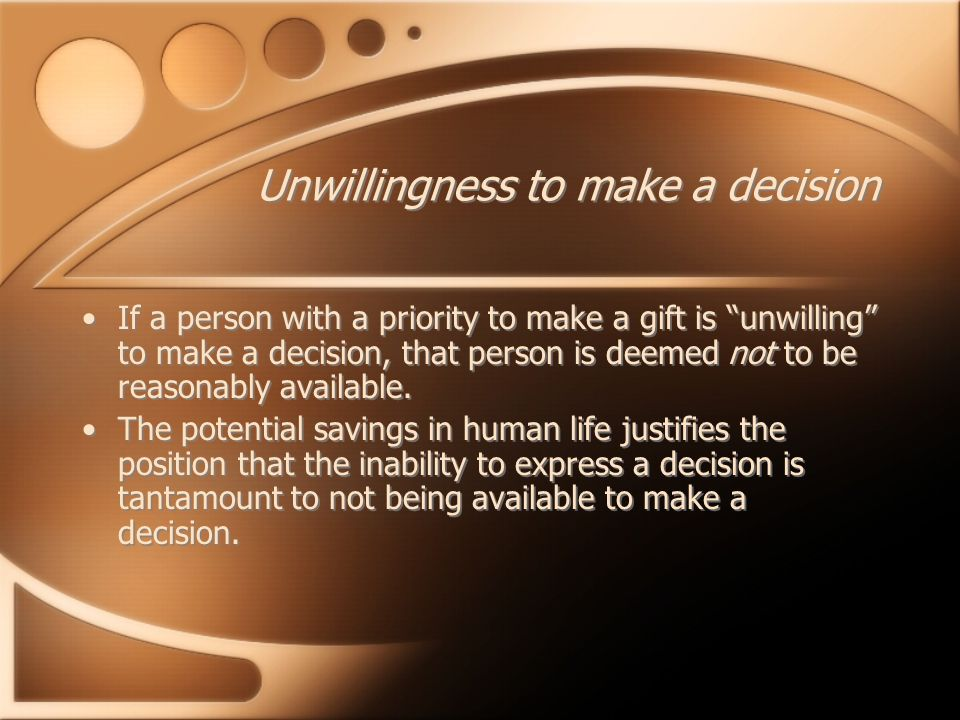 "Unwillingness to make a decision If a person with a priority to make a gift is ""unwilling"" to make a decision, that person is deemed not to be reasona"
