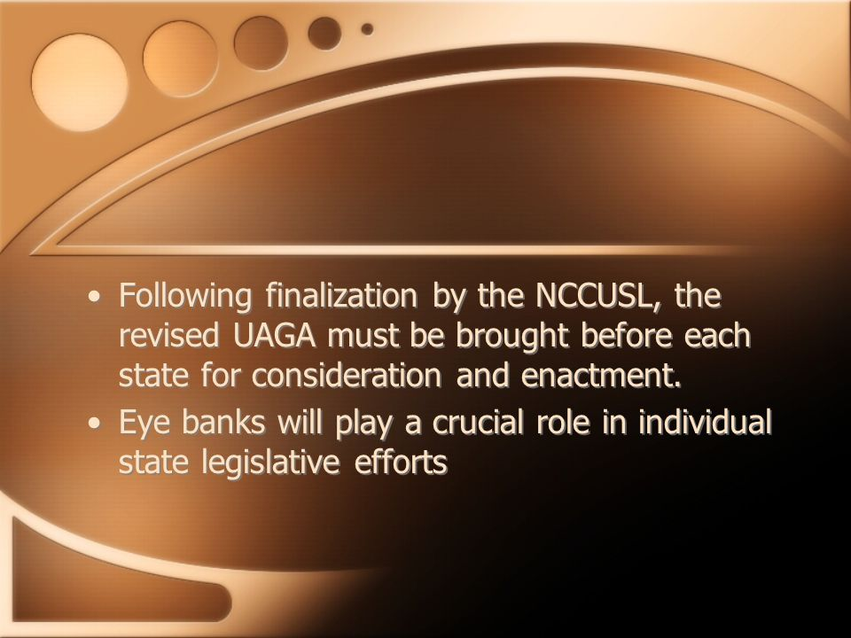 Following finalization by the NCCUSL, the revised UAGA must be brought before each state for consideration and enactment. Eye banks will play a crucia