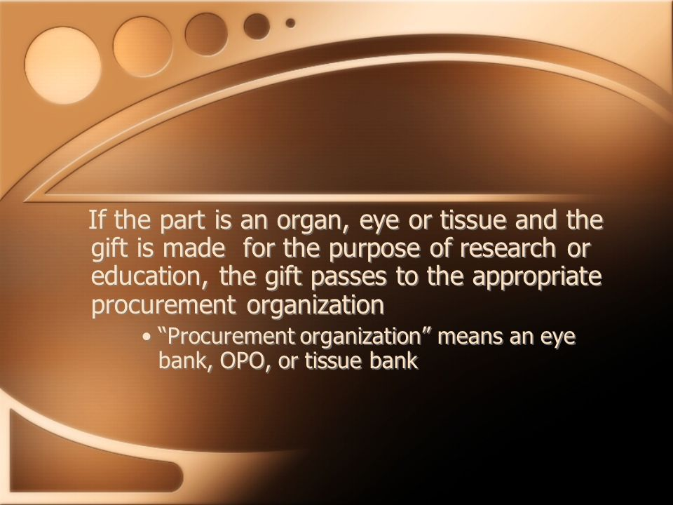 If the part is an organ, eye or tissue and the gift is made for the purpose of research or education, the gift passes to the appropriate procurement organization Procurement organization means an eye bank, OPO, or tissue bank If the part is an organ, eye or tissue and the gift is made for the purpose of research or education, the gift passes to the appropriate procurement organization Procurement organization means an eye bank, OPO, or tissue bank