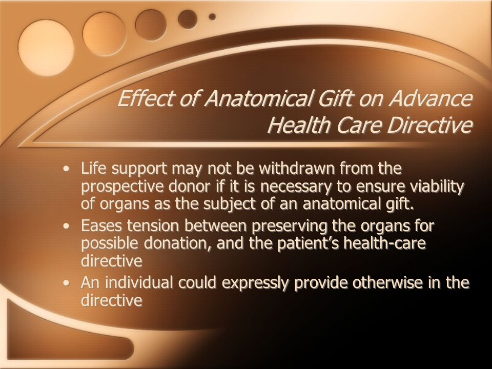 Effect of Anatomical Gift on Advance Health Care Directive Life support may not be withdrawn from the prospective donor if it is necessary to ensure v