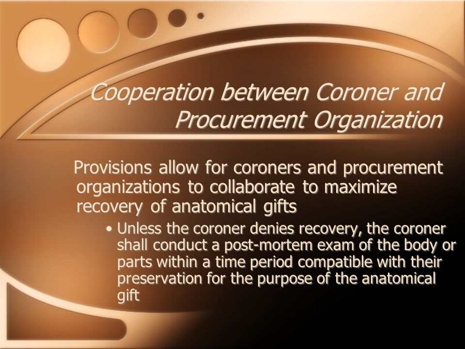 Cooperation between Coroner and Procurement Organization Provisions allow for coroners and procurement organizations to collaborate to maximize recove