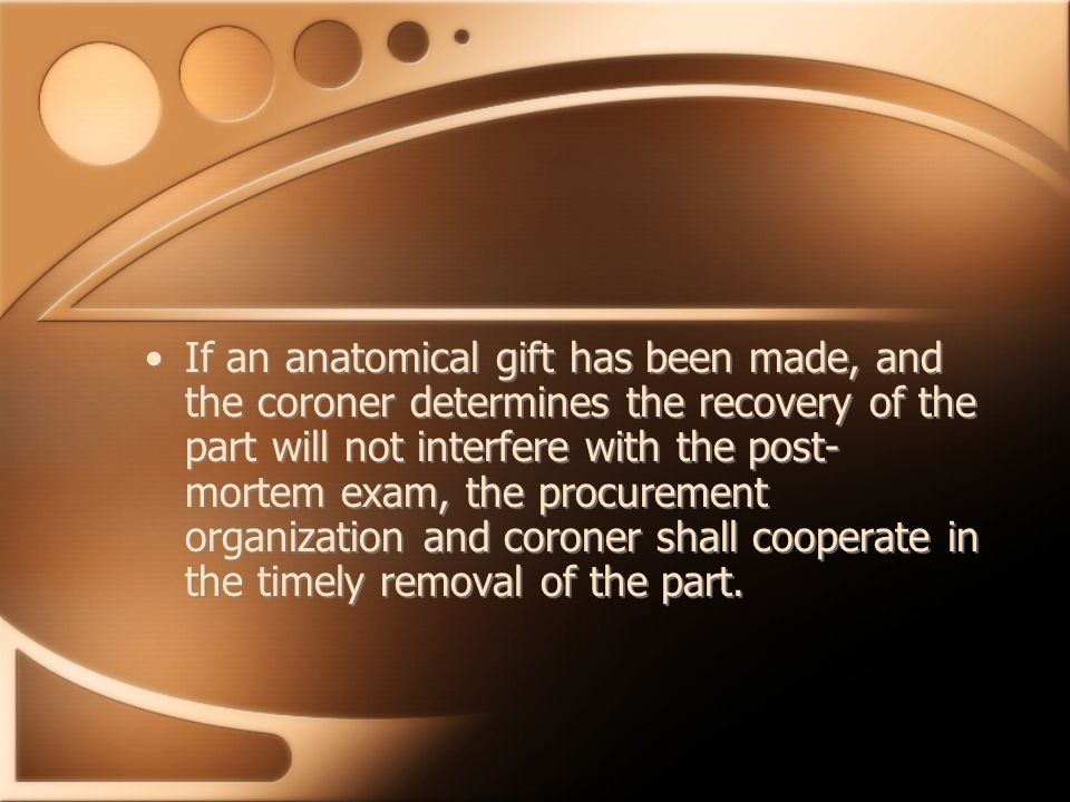 If an anatomical gift has been made, and the coroner determines the recovery of the part will not interfere with the post- mortem exam, the procurement organization and coroner shall cooperate in the timely removal of the part.